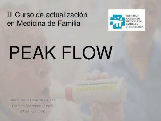 III Curso de actualización en Medicina de Familia PEAK FLOW María Jesús Calvo Martínez Carmen Martínez Cervell 17 Marzo 20...