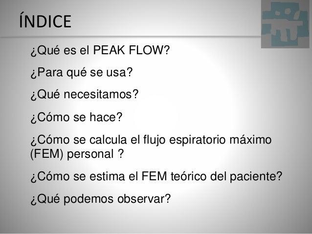 ÍNDICE ¿Qué es el PEAK FLOW? ¿Para qué se usa? ¿Qué necesitamos? ¿Cómo se hace? ¿Cómo se calcula el flujo espiratorio máxi...