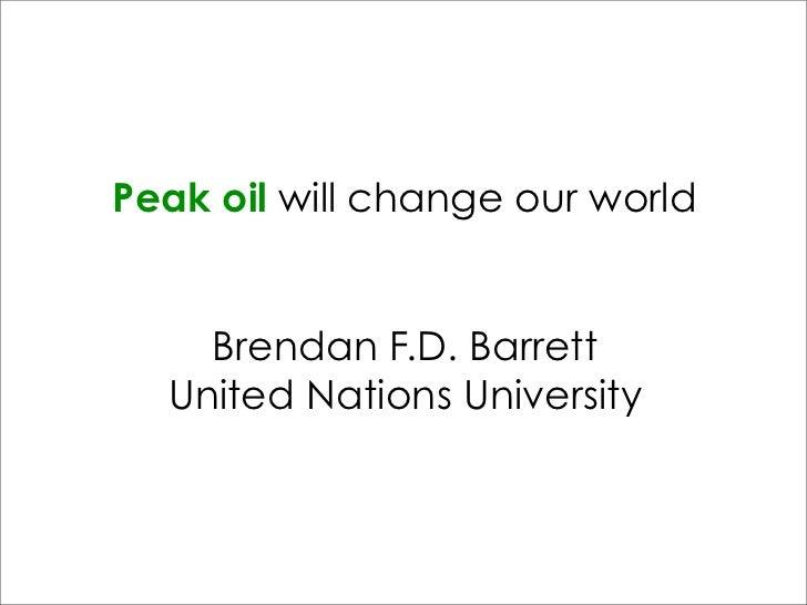 Peak oil will change our world    Brendan F.D. Barrett  United Nations University