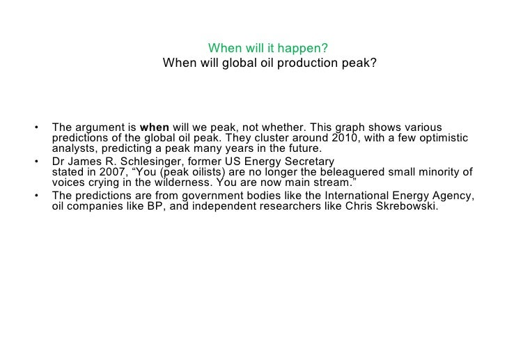 When will it happen?   When will global oil production peak? <ul><li>The argument is  when  will we peak, not whether. Thi...
