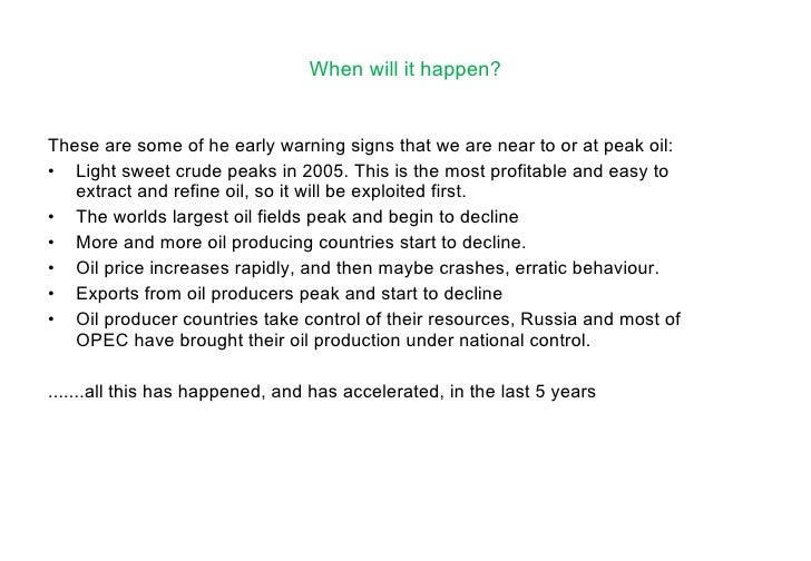 When will it happen? <ul><li>These are some of he early warning signs that we are near to or at peak oil: </li></ul><ul><l...