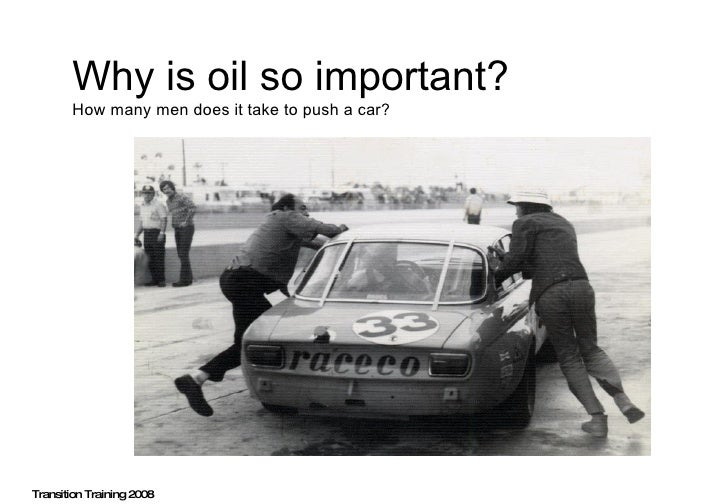 Why is oil so important?   How many men does it take to push a car? Transition Training 2008