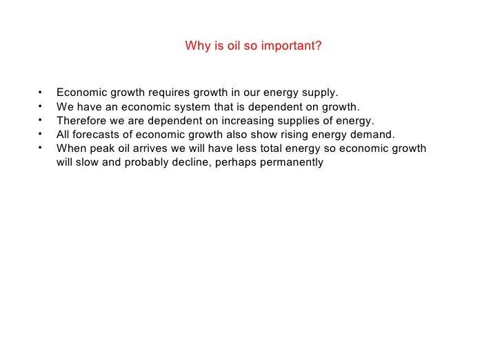 Why is oil so important?  <ul><li>Economic growth requires growth in our energy supply.  </li></ul><ul><li>We have an econ...