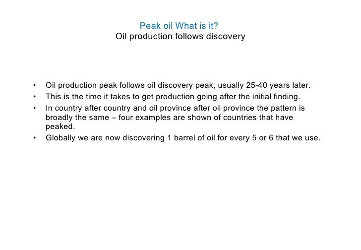 Peak oil What is it?  Oil production follows discovery <ul><li>Oil production peak follows oil discovery peak, usually 25-...