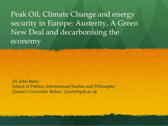 Peak Oil, Climate Change and energysecurity in Europe: Austerity, A GreenNew Deal and decarbonising theeconomyDr. John Bar...