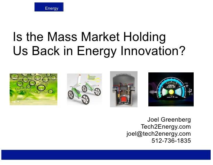 Energy     Is the Mass Market Holding Us Back in Energy Innovation?                               Joel Greenberg          ...
