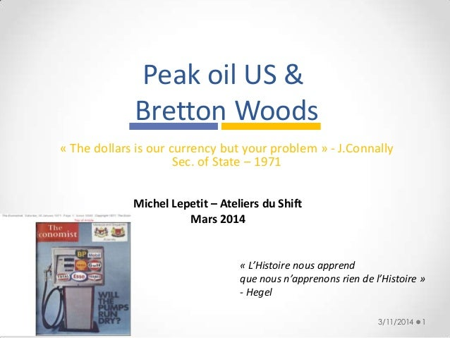 Peak oil US & Bretton Woods « The dollars is our currency but your problem » - J.Connally Sec. of State – 1971 3/11/2014 1...