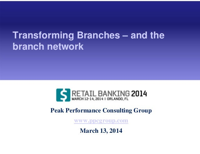 Peak Performance Consulting Group www.ppcgroup.com March 13, 2014 Transforming Branches – and the branch network