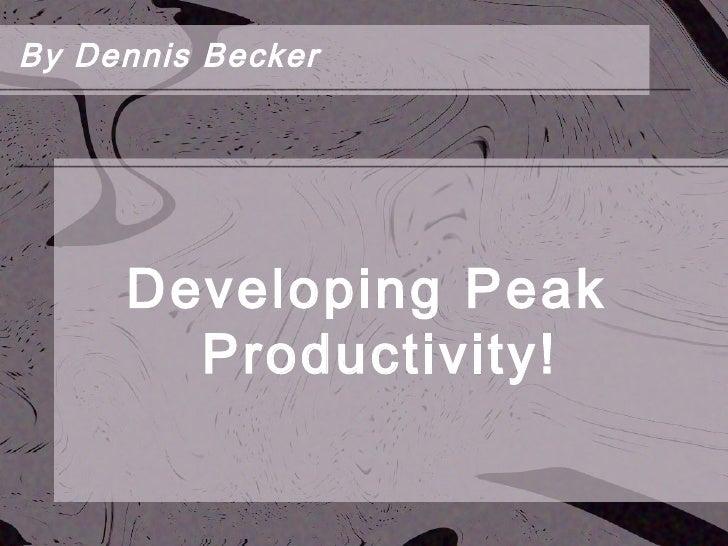<ul><li>Developing Peak Productivity! </li></ul>By Dennis Becker