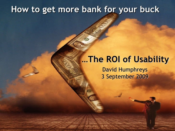How to get more bank for your buck   David Humphreys 3 September 2009 … The ROI of Usability