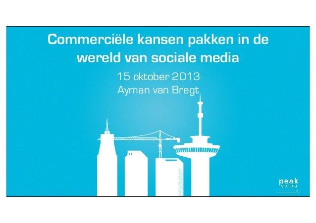Commerciële kansen pakken in de wereld van sociale media 15 oktober 2013 Ayman van Bregt