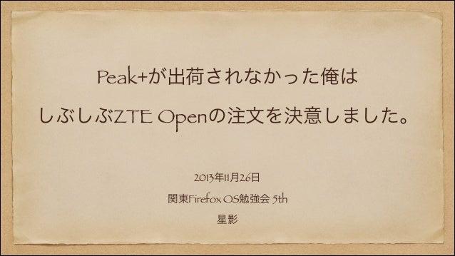 Peak+が出荷されなかった俺は しぶしぶZTE Openの注文を決意しました。 2013年11月26日 関東Firefox OS勉強会 5th 星影
