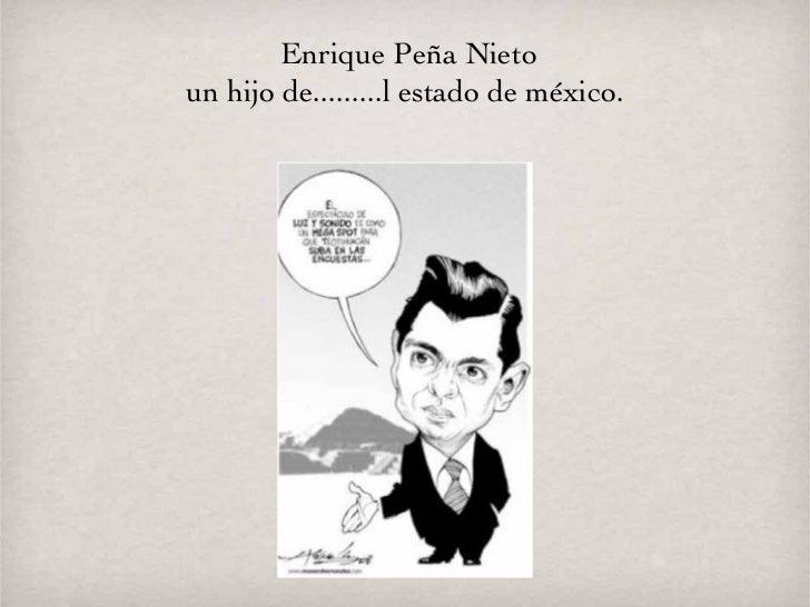 Enrique Peña Nieto un hijo de.........l estado de méxico.