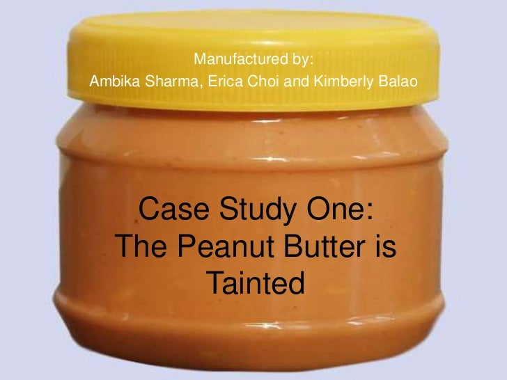 Manufactured by: <br />Ambika Sharma, Erica Choi and Kimberly Balao<br />Case Study One: The Peanut Butter is Tainted<br />