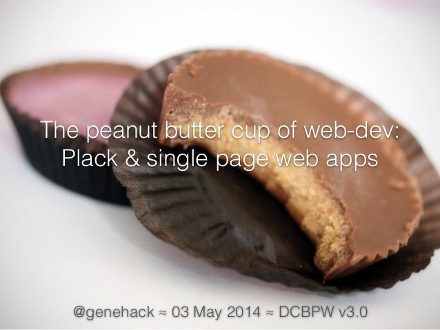The peanut butter cup of web-dev: Plack & single page web apps @genehack ≈ 03 May 2014 ≈ DCBPW v3.0