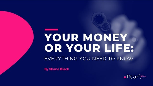 YOUR MONEY OR YOUR LIFE: EVERYTHING YOU NEED TO KNOW By Shane Black