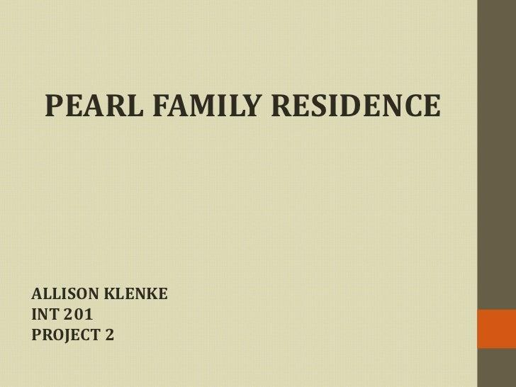 PEARL FAMILY RESIDENCE<br />ALLISON KLENKE<br />INT 201<br />PROJECT 2<br />