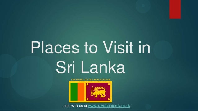 Places to Visit inSri LankaTHE PEARL OF THE INDIAN OCEANJoin with us at www.travelcenteruk.co.uk