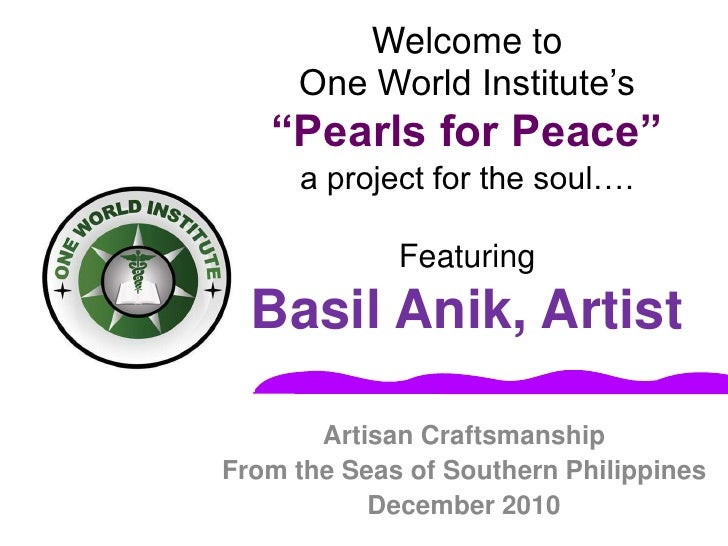 """Welcome toOne World Institute's """"Pearls for Peace""""a project for the soul….FeaturingBasil Anik, Artist<br />Artisan Craftsm..."""