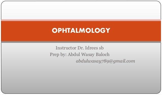 Instructor Dr. Idrees sb Prep by: Abdul Wasay Baloch abdulwasay789@gmail.com OPHTALMOLOGY