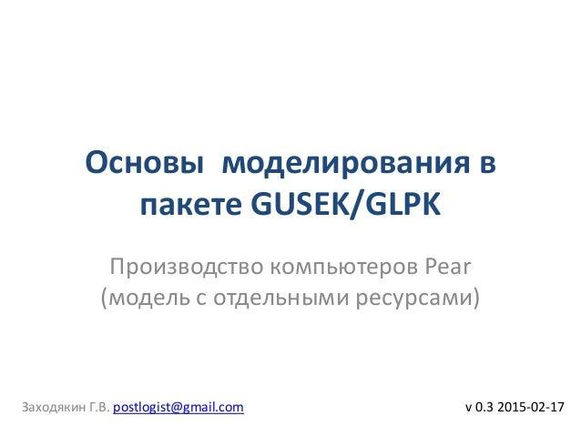 Основы моделирования в пакете GUSEK/GLPK v 0.3 2015-02-17 Производство компьютеров Pear (модель с отдельными ресурсами) За...