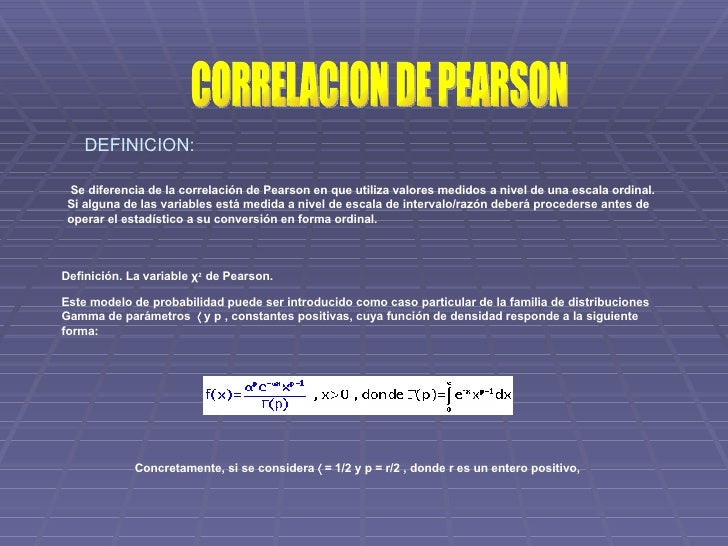 CORRELACION DE PEARSON  Se diferencia de la correlación de Pearson en que utiliza valores medidos a nivel de una escala o...