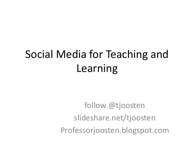 Social Media for Teaching and Learning follow @tjoosten slideshare.net/tjoosten Professorjoosten.blogspot.com
