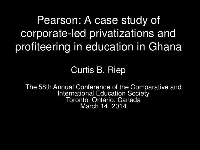 Pearson: A case study of corporate-led privatizations and profiteering in education in Ghana Curtis B. Riep The 58th Annua...