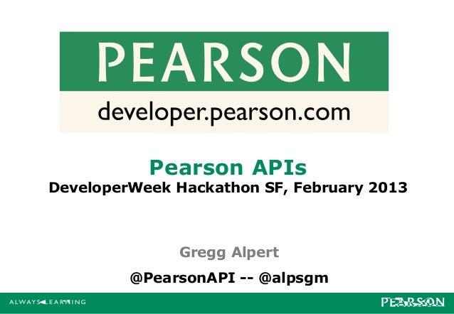 Pearson APIsDeveloperWeek Hackathon SF, February 2013              Gregg Alpert         @PearsonAPI -- @alpsgm