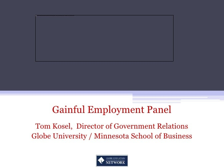 Gainful Employment Panel<br />Tom Kosel,  Director of Government Relations<br />Globe University / Minnesota School of Bus...