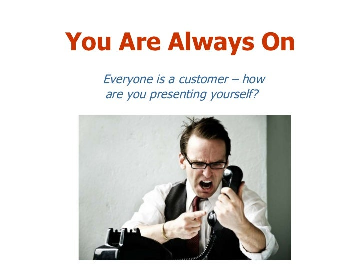 You Are Always On Everyone is a customer – how are you presenting yourself?