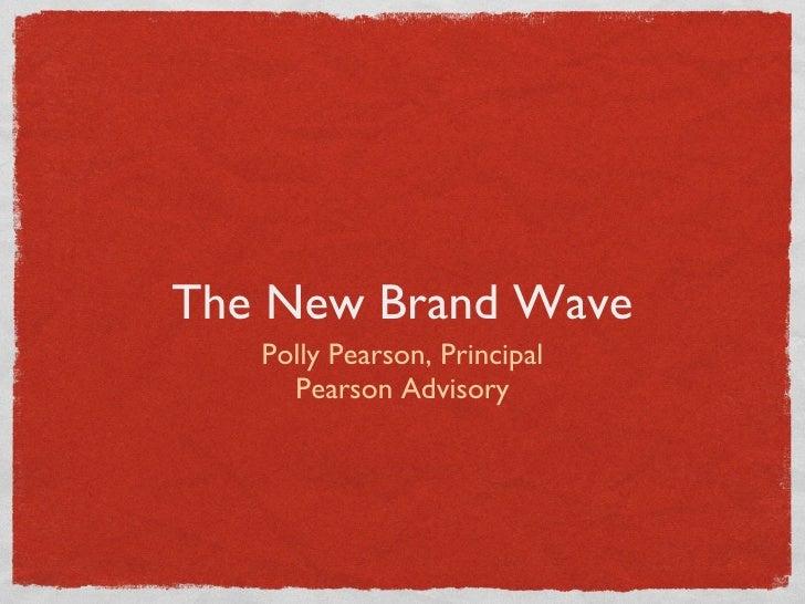 <ul><li>Polly Pearson, Principal </li></ul><ul><li>Pearson Advisory </li></ul>The New Brand Wave