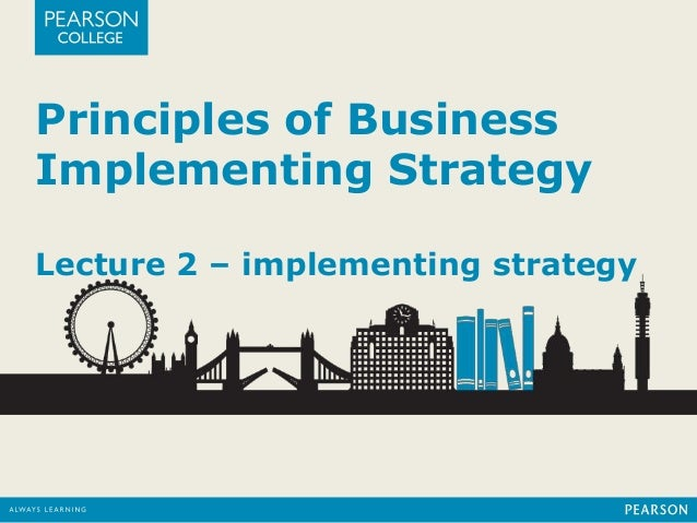 Principles of Business Implementing Strategy Lecture 2 – implementing strategy