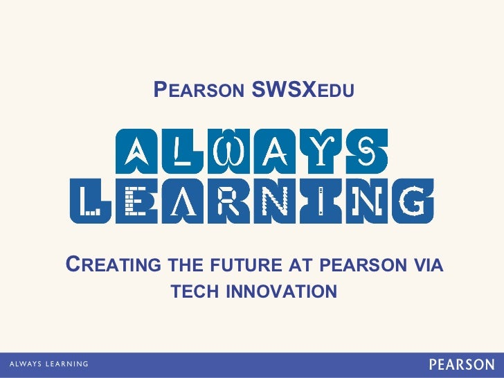 PEARSON SWSXEDUCREATING THE FUTURE AT PEARSON VIA         TECH INNOVATION