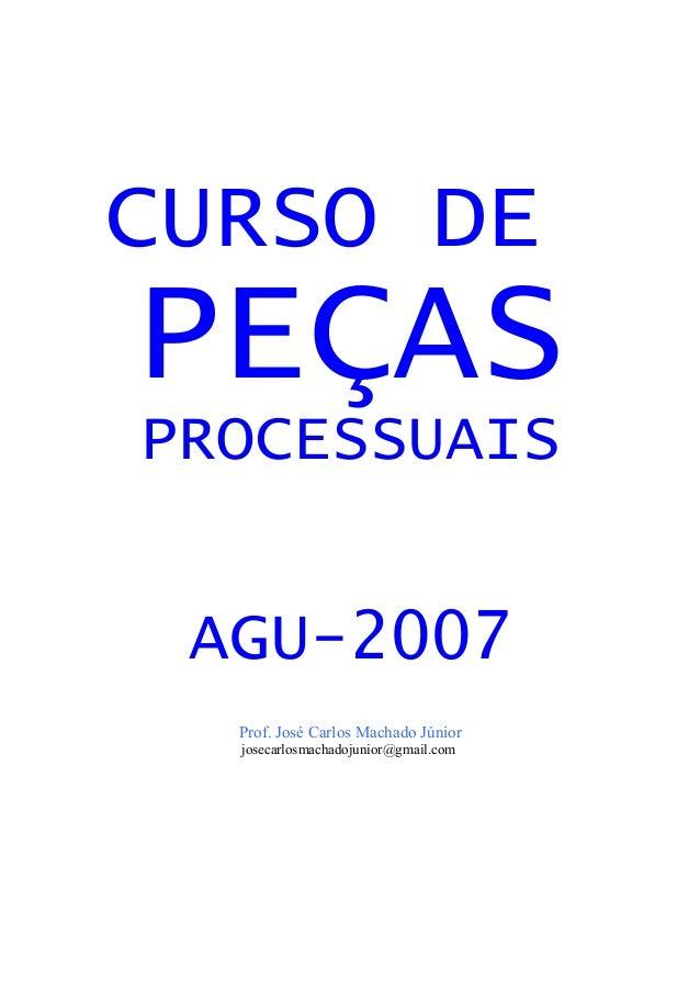 CURSO DE PEÇAS PROCESSUAIS AGU-2007 Prof. José Carlos Machado Júnior josecarlosmachadojunior@gmail.com