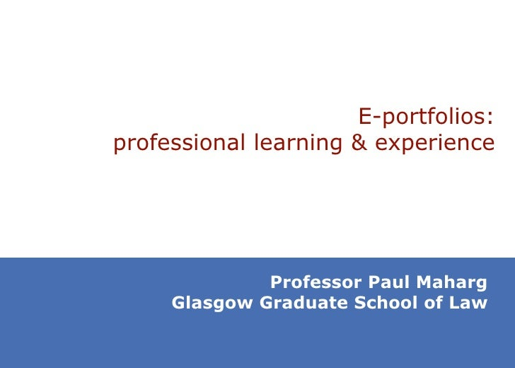 E -portfolios: professional learning & experience Professor Paul Maharg Glasgow Graduate School of Law