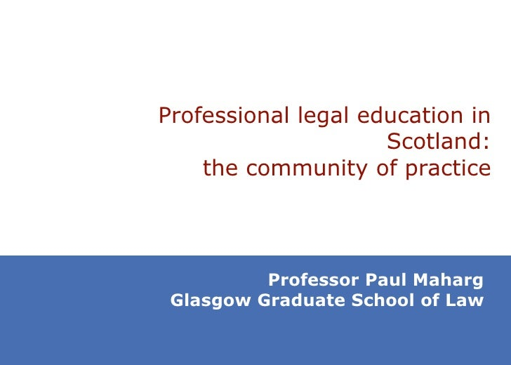 Professional legal education in Scotland: the community of practice Professor Paul Maharg Glasgow Graduate School of Law