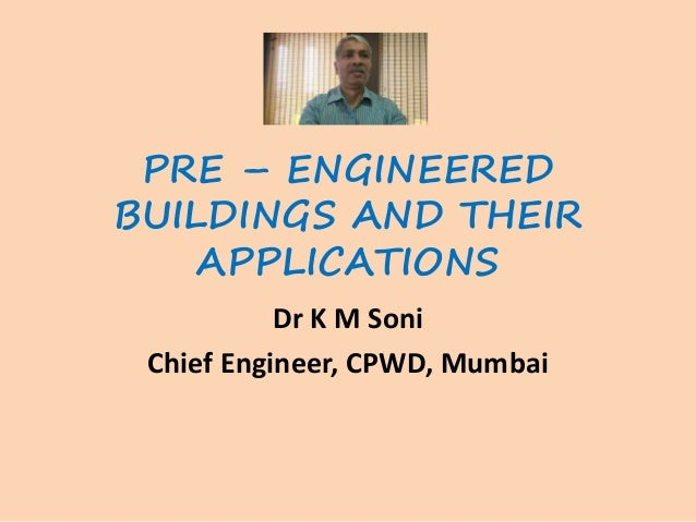 PRE – ENGINEERED BUILDINGS AND THEIR APPLICATIONS Dr K M Soni Chief Engineer, CPWD, Mumbai