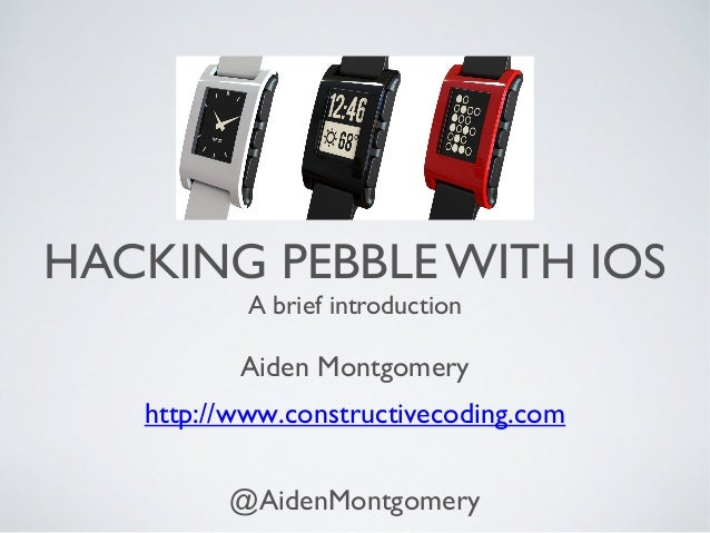 HACKING PEBBLE WITH IOS A brief introduction  Aiden Montgomery http://www.constructivecoding.com @AidenMontgomery
