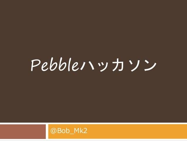 Pebbleハッカソン  @Bob_Mk2