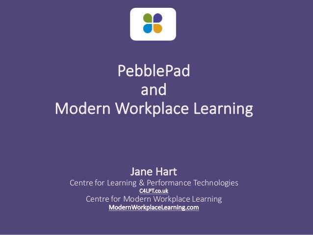 PebblePad and Modern Workplace Learning Jane Hart Centre for Learning & Performance Technologies C4LPT.co.uk Centre for Mo...