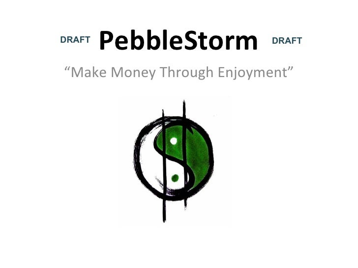 "PebbleStorm "" Make Money Through Enjoyment"" DRAFT DRAFT"