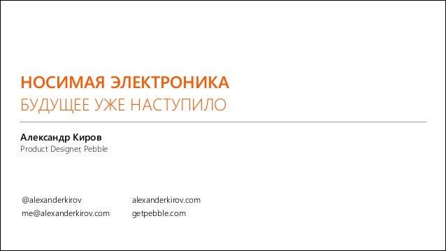 НОСИМАЯ ЭЛЕКТРОНИКА БУДУЩЕЕ УЖЕ НАСТУПИЛО Александр Киров Product Designer, Pebble  @alexanderkirov  alexanderkirov.com  m...