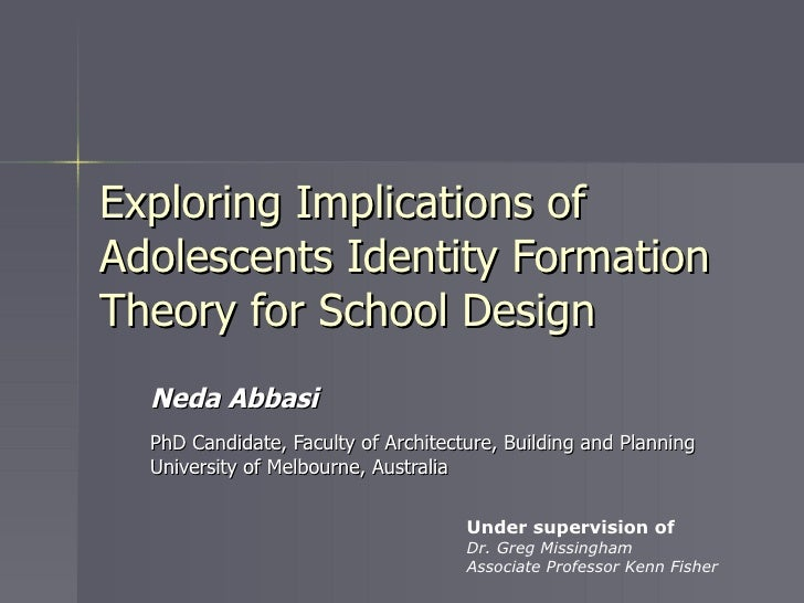Exploring Implications of Adolescents Identity Formation Theory for School Design Neda Abbasi PhD Candidate, Faculty of Ar...