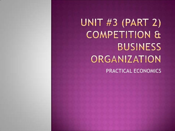 Unit #3 (Part 2) Competition & Business Organization<br />PRACTICAL ECONOMICS<br />