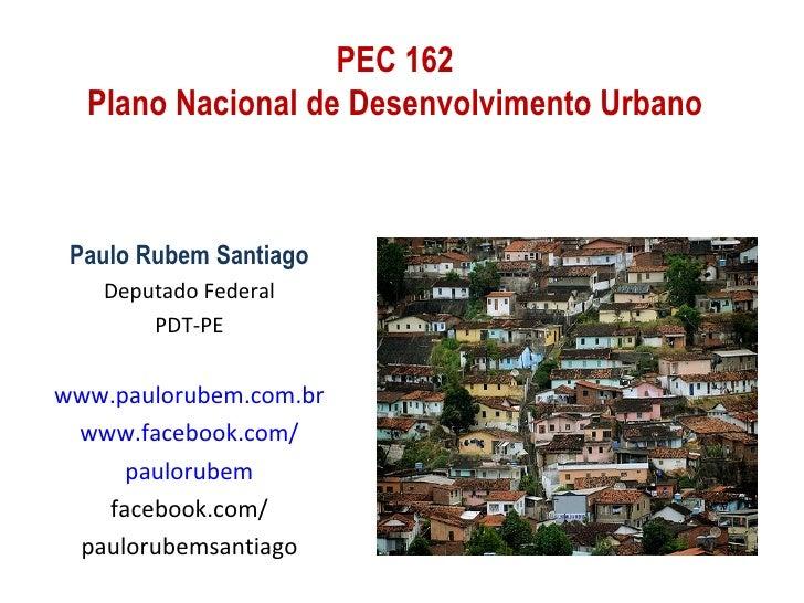 PEC 162  Plano Nacional de Desenvolvimento Urbano Paulo Rubem Santiago   Deputado Federal       PDT-PEwww.paulorubem.com.b...