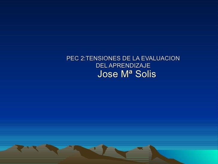 PEC 2:TENSIONES DE LA EVALUACION DEL APRENDIZAJE Jose Mª Solis