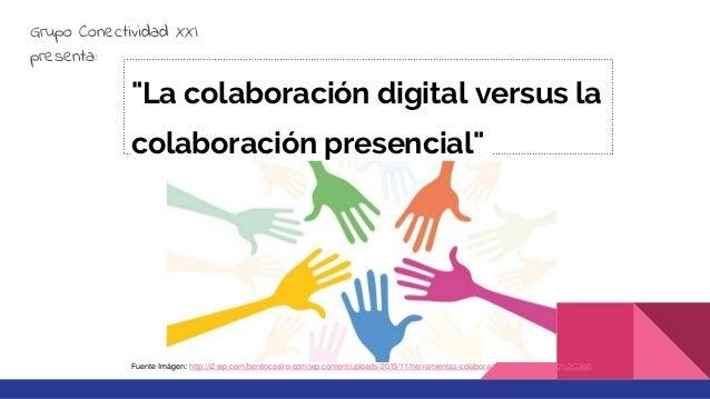 """""""La colaboración digital versus la colaboración presencial"""" Grupo Conectividad XXI presenta: Fuente Imágen: http://i2.wp.c..."""