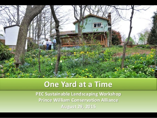PEC Sustainable Landscaping Workshop Prince William Conservation Alliance August 29, 2015 One Yard at a Time