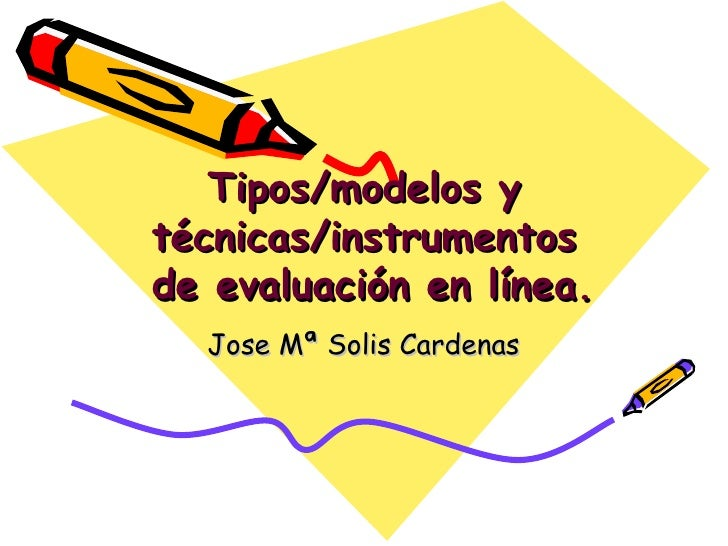 Tipos/modelos y técnicas/instrumentos  de evaluación en línea. Jose Mª Solis Cardenas